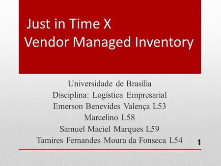 Just in Time X Vendor Managed Inventory Universidade de Brasília Disciplina: Logística Empresarial Emerson Benevides Valença L53 Marcelino L58 Samuel Maciel.