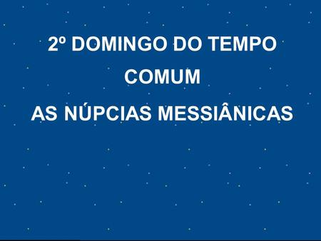 2º DOMINGO DO TEMPO COMUM AS NÚPCIAS MESSIÂNICAS.