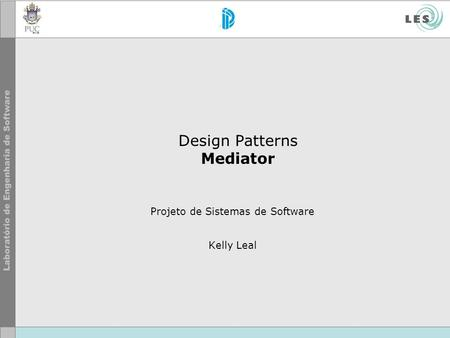 Design Patterns Mediator Projeto de Sistemas de Software Kelly Leal.