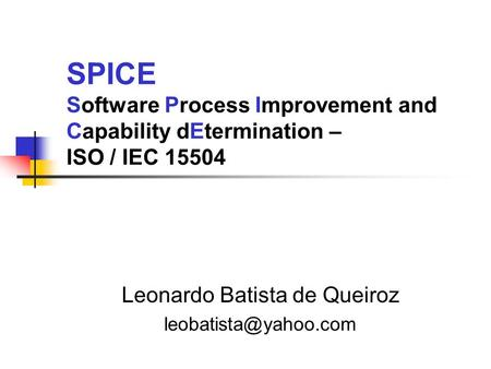SPICE Software Process Improvement and Capability dEtermination – ISO / IEC 15504 Leonardo Batista de Queiroz