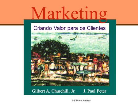 © Editora Saraiva Marketing Criando Valor para os Clientes Gilbert A. Churchill, Jr. J. Paul Peter.