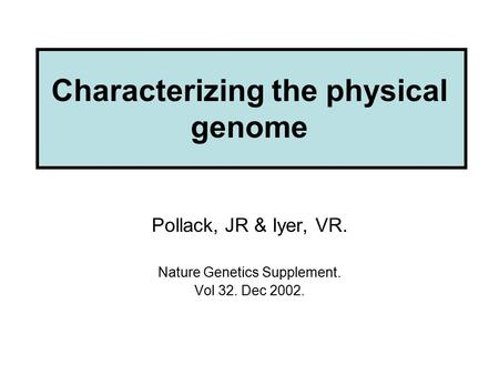 Characterizing the physical genome Pollack, JR & Iyer, VR. Nature Genetics Supplement. Vol 32. Dec 2002.
