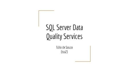 SQL Server Data Quality Services Túlio de Souza (tss2)