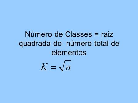 Número de Classes = raiz quadrada do número total de elementos.