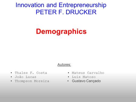 Innovation and Entrepreneurship PETER F. DRUCKER Autores: Thales F. Costa João Lucas Thompson Moreira Demographics Mateus Carvalho Luis Matoso Gustavo.