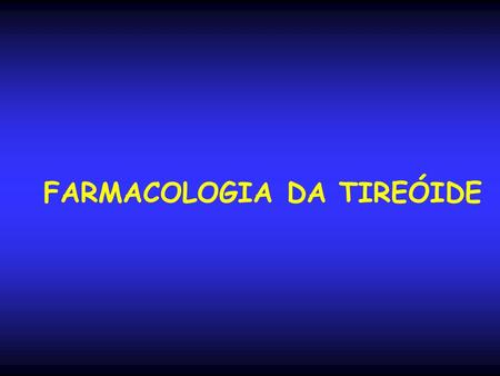 FARMACOLOGIA DA TIREÓIDE. Tireóide e Drogas Antitireoidianas.