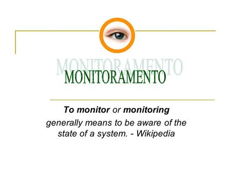 To monitor or monitoring generally means to be aware of the state of a system. - Wikipedia.