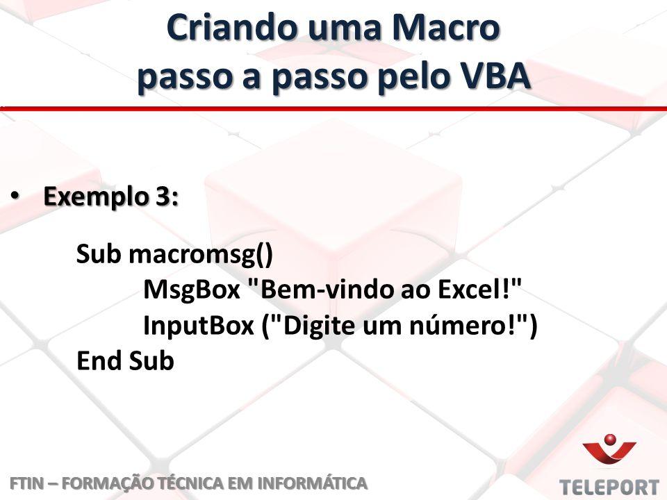 Criando uma Macro passo a passo pelo VBA FTIN – FORMAÇÃO TÉCNICA EM INFORMÁTICA Exemplo 4: Exemplo 4: Nome da Macro Sub macroteste1() <- Nome da Macro Variável Local, sendo num1 número inteiro (ex: 1, 2, 3...) Dim num1, resultado As Integer <- Variável Local, sendo num1 número inteiro (ex: 1, 2, 3...) Mensagem MsgBox Bem-vindo ao Cálculo do INSS! <- Mensagem Interação num1 = InputBox ( Digite um número! ) <- Interação resultado = inss(num1) E' comercial, para mostrar variável.
