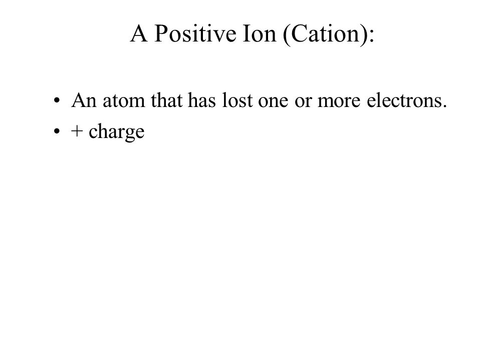 A Positive Ion (Cation): An atom that has lost one or more electrons. + charge