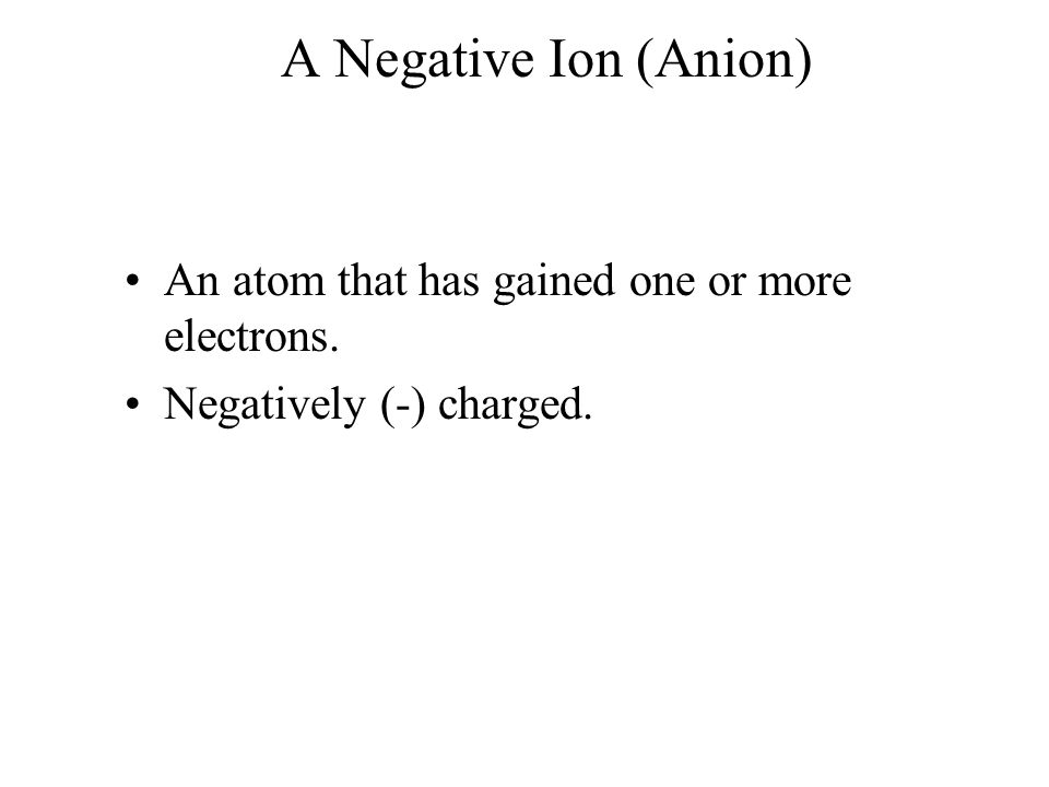 A Negative Ion (Anion) An atom that has gained one or more electrons. Negatively (-) charged.