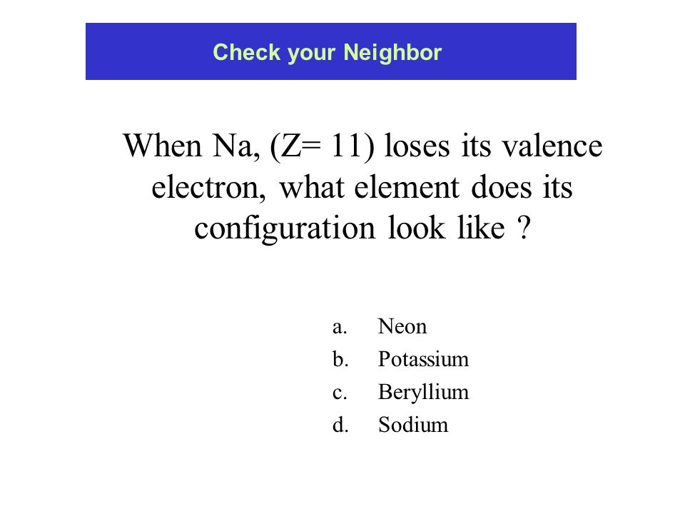 When Na, (Z= 11) loses its valence electron, what element does its configuration look like .