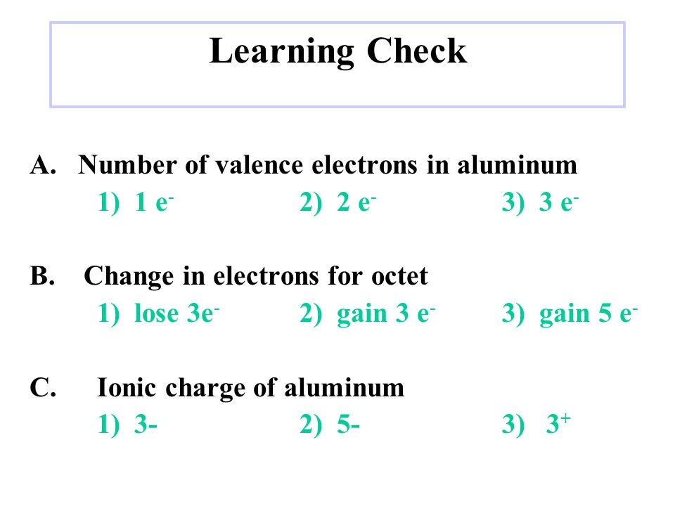 Learning Check A.Number of valence electrons in aluminum 1) 1 e - 2) 2 e - 3) 3 e - B.