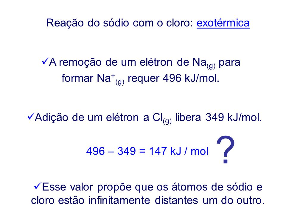 Reação do sódio com o cloro: exotérmica A remoção de um elétron de Na (g) para formar Na + (g) requer 496 kJ/mol.
