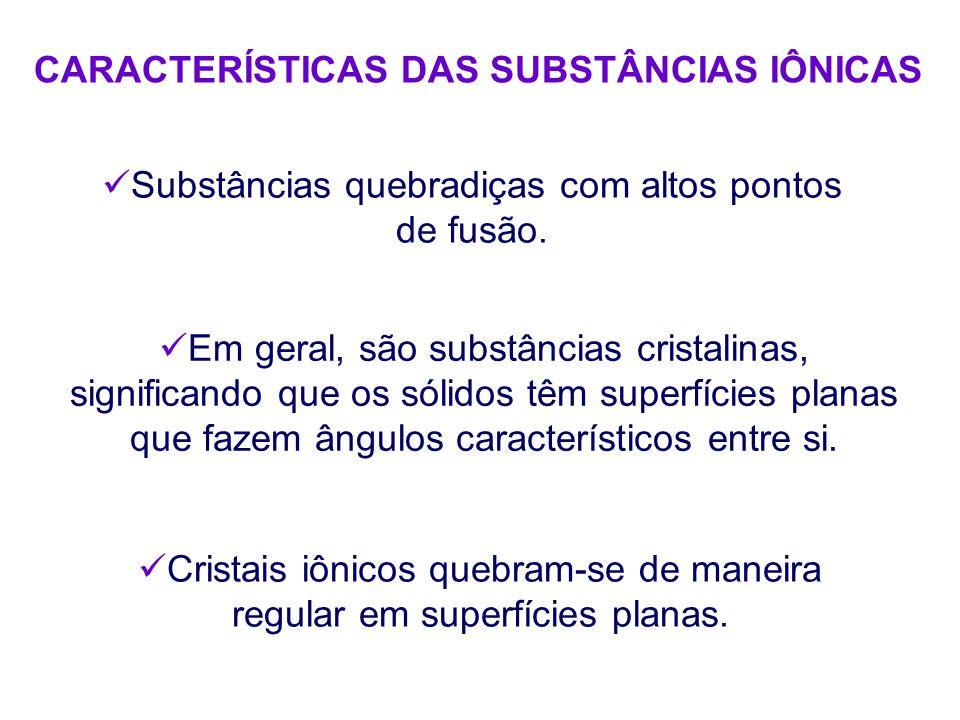 CARACTERÍSTICAS DAS SUBSTÂNCIAS IÔNICAS Substâncias quebradiças com altos pontos de fusão.