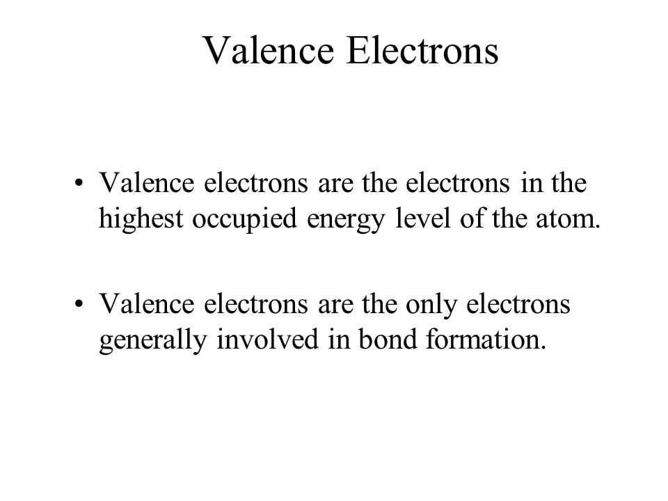 Valence Electrons Valence electrons are the electrons in the highest occupied energy level of the atom.