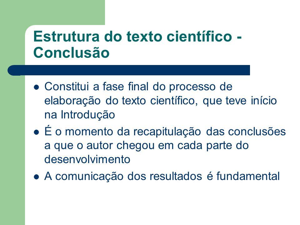 Estrutura do texto científico - Conclusão É fundamental que os dados contidos na Conclusão estejam em relação direta com os objetivos perseguidos e com as questões levantadas Não deve ter nenhum elemento novo, não discutido no corpo do trabalho