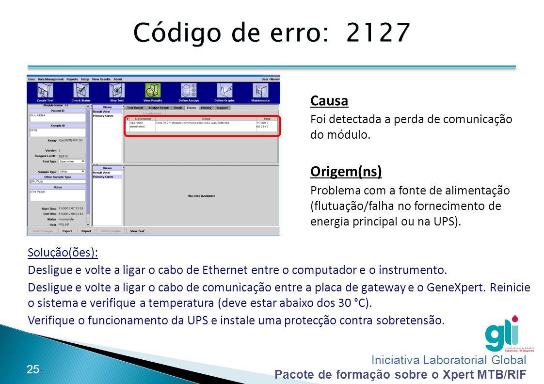 Iniciativa Laboratorial Global Pacote de formação sobre o Xpert MTB/RIF -26- Outros códigos de erro  Erro 2037: Teste da integridade do cartucho ◦ Na parte inicial de um teste, o GeneXpert verifica a pressão no interior do tubo.