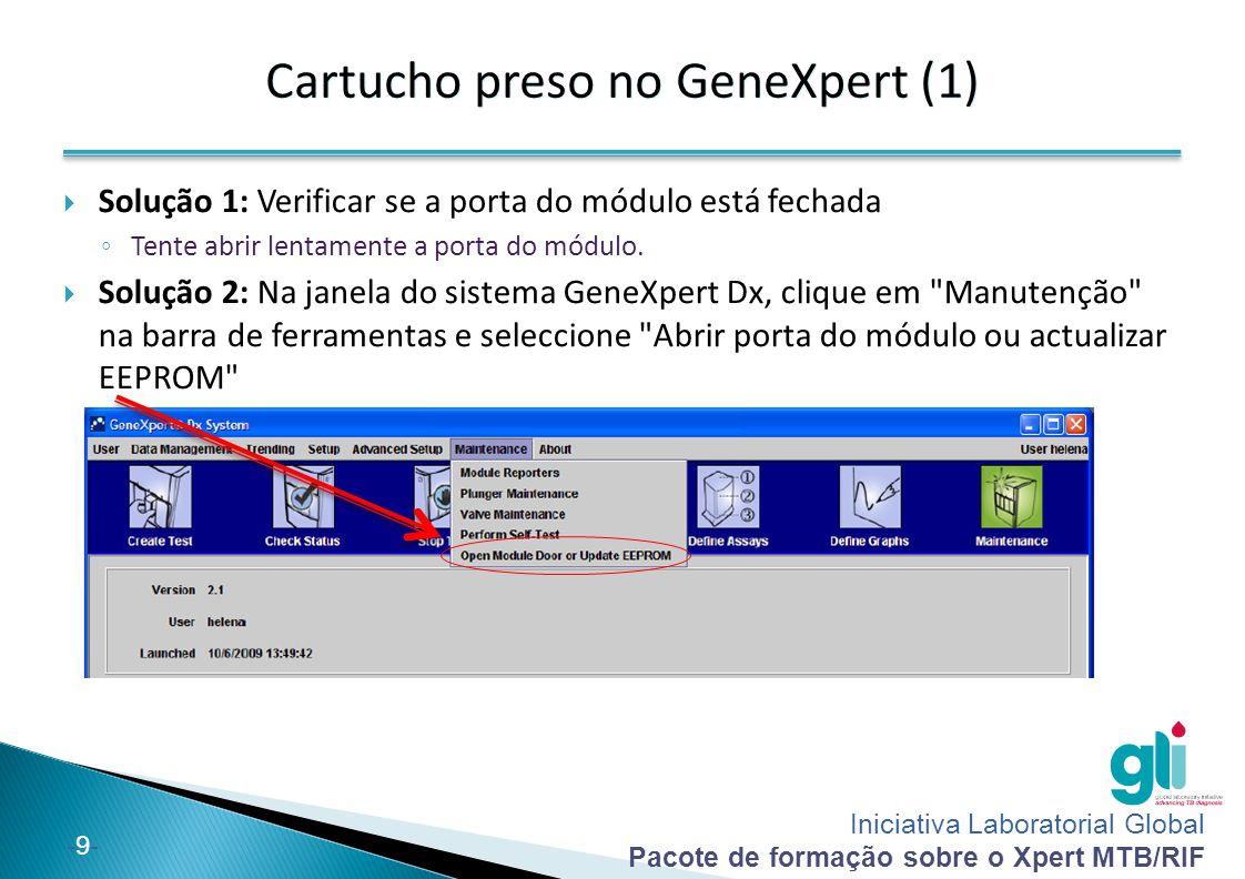 Iniciativa Laboratorial Global Pacote de formação sobre o Xpert MTB/RIF -10-  Solução 3: Encerrar o software e voltar a reiniciá-lo ◦ Quando o software for reiniciado, o módulo irá iniciar-se colocando a válvula e o êmbolo na posição correcta.