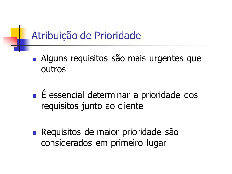 Prioridade Requisitos podem ser vistos em três classes distintas Essenciais Importantes Desejáveis Em princípio, sistema deve resolver todos os requisitos de essenciais para desejáveis