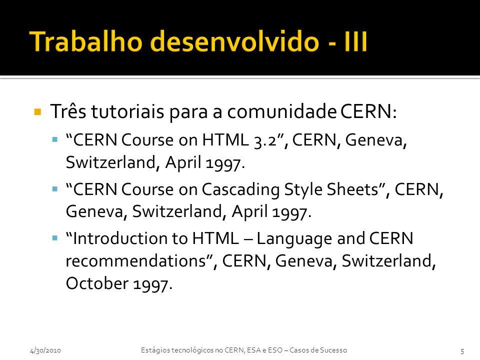  Tecnológicas:  HyperText Markup Language (HTML)  Perl (CGI scripting)  Cascading Style Sheets (CSS)  Javascript  XML (draft specification)  Outras:  Fluência em Inglês (Língua de trabalho)  Bom nível de Francês (Língua oficial)  Experiência Internacional  Vantagem competitiva temporária na área de especialização (necessidade de gerir…) 4/30/20106Estágios tecnológicos no CERN, ESA e ESO – Casos de Sucesso