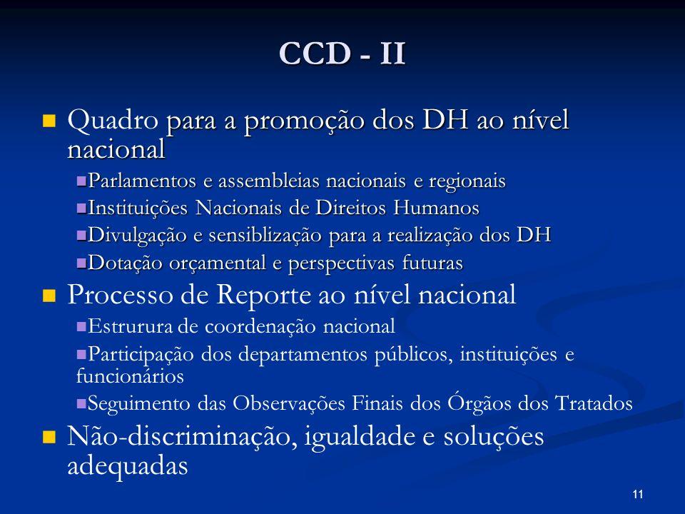 CCD - II para a promoção dos DH ao nível nacional Quadro para a promoção dos DH ao nível nacional Parlamentos e assembleias nacionais e regionais Parlamentos e assembleias nacionais e regionais Instituições Nacionais de Direitos Humanos Instituições Nacionais de Direitos Humanos Divulgação e sensiblização para a realização dos DH Divulgação e sensiblização para a realização dos DH Dotação orçamental e perspectivas futuras Dotação orçamental e perspectivas futuras Processo de Reporte ao nível nacional Estrurura de coordenação nacional Participação dos departamentos públicos, instituições e funcionários Seguimento das Observações Finais dos Órgãos dos Tratados Não-discriminação, igualdade e soluções adequadas 11