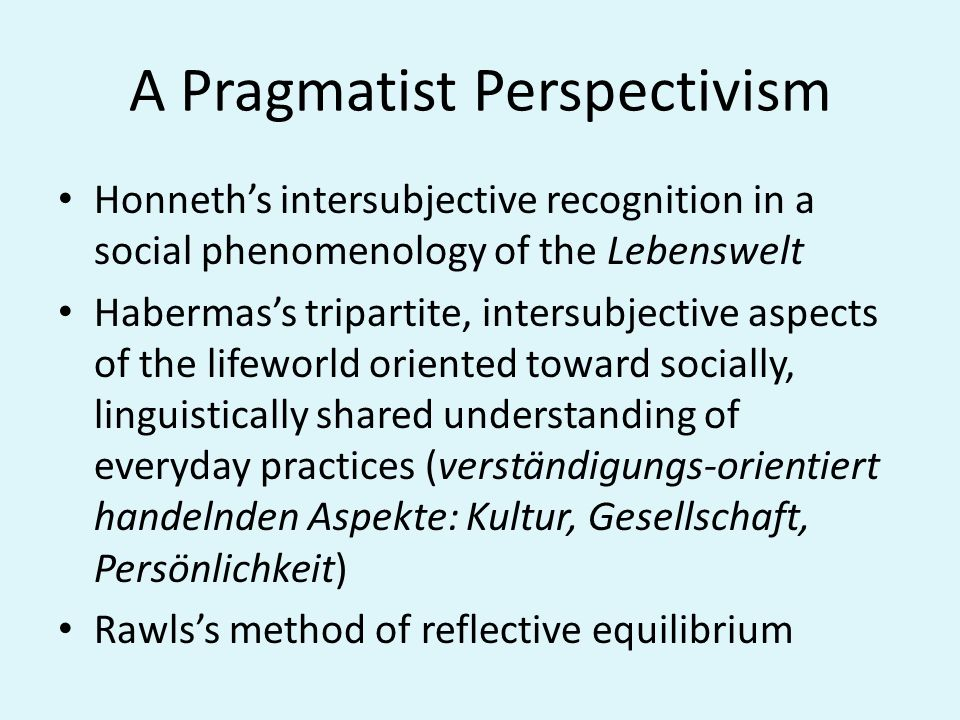 Pragmatic-Formal Perspectivism Semantic-pragmatic correlation between Lifeworld (Lebenswelt) and Systems Moral normativity (discourse ethics) is correlated to the social, political question of institucionalization of life forms, in the very conception of an integrated model, differentiating the systemic technologies of institutions from lifeworld technologies, keeping the tension between instrumental and communicative actions Reflexive Democracy from below in the making