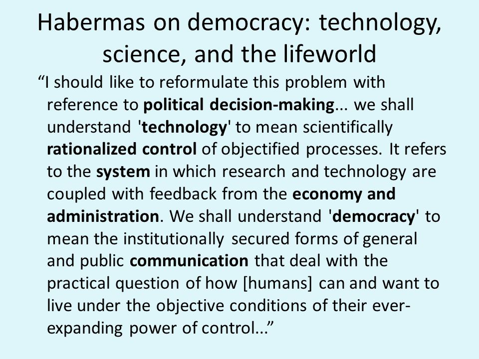 From Ideologiekritik To Diskursethik: Communicative Action Our problem can then be stated as one of the relation between technology and democracy: how can the power of technical control be brought within the range of the consensus of acting and transacting citizens.