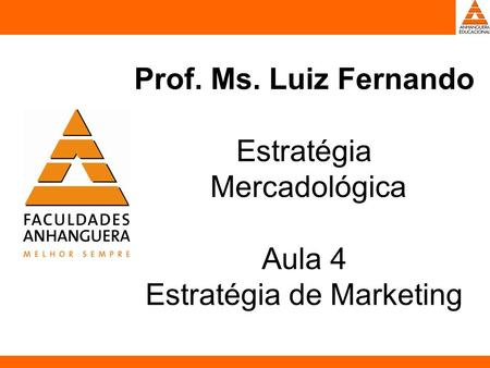 Prof. Ms. Luiz Fernando Estratégia Mercadológica Aula 4 Estratégia de Marketing.