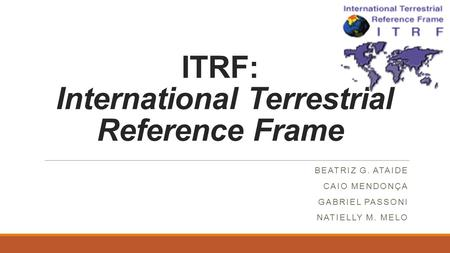 ITRF: International Terrestrial Reference Frame BEATRIZ G. ATAIDE CAIO MENDONÇA GABRIEL PASSONI NATIELLY M. MELO.