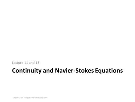 Continuity and Navier-Stokes Equations Lecture 11 and 13 Mecânica de Fluidos Ambiental 2015/2016.
