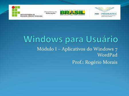 Módulo I – Aplicativos do Windows 7 WordPad Prof.: Rogério Morais