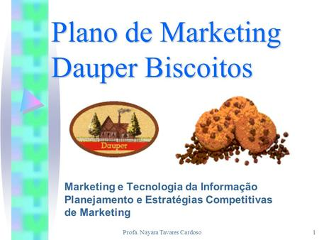 Profa. Nayara Tavares Cardoso1 Plano de Marketing Dauper Biscoitos Marketing e Tecnologia da Informação Planejamento e Estratégias Competitivas de Marketing.