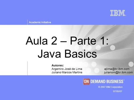 © 2007 IBM Corporation Academic Initiative 07/05/07 Aula 2 – Parte 1: Java Basics Autores: Argemiro José de Juliano Marcos