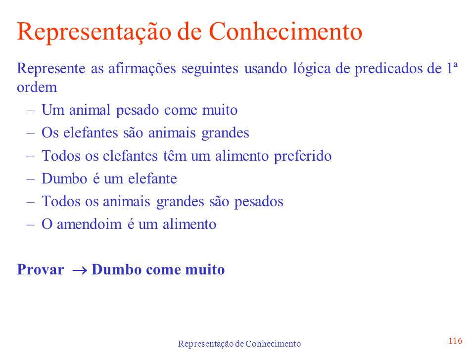 Representação de Conhecimento 117 Definição doa Axiomas através da Lógica de Predicados de 1ª ordem – a [ animal (a, pesado) come(a,muito) ] – a [ elefante(a) animal (a, grande) ] – a c [elefante(a) alimento (c, preferido) ] – elefante (Dumbo) – a [ animal (a, grande) animal (a, pesado) ] – alimento (amendoim)