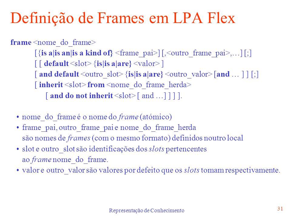 Representação de Conhecimento 32 Relações entre Frames Permitem implementar características de herança entre Frames Tipos de Relações is a ou is an : relação de dependência hierárquica entre frames inherit : herança de slot(s) de frames que não estão na mesma linha de hierarquia do not inherit : ausência de herança de slot(s) de frame(s) hierarquicamente superiores um slot ser ele mesmo um frame
