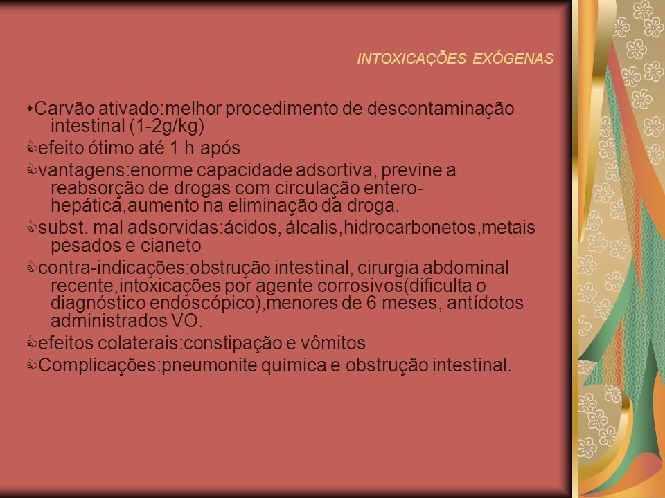 INTOXICAÇÕES EXÓGENAS Catárticos Mais usados:sulfato de magnésio, citrato de magnésio,sulfato de sódio,sorbitol Atuam na constipação causada pelo carvão ativado.