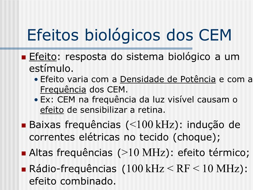 Efeitos biológicos dos CEM Energia dos CEM está associada à sua frequência : E= hƒ [eV] ; CEM de altas energias podem arrancar elétrons dos átomos tornando-os íons; CEM se propagam no espaço (irradiam-se) levando energia (não é radioatividade); Frequência define radiações não ionizantes (CEM de baixas energias: até a luz visível) e radiações ionizantes (CEM de altas energias f > 2,4·10 15 Hz : UV, raios-X, raios γ );