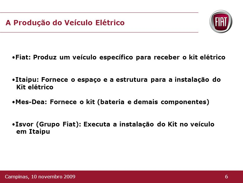 A Produção do Veículo Elétrico Fiat: Produz um veículo específico para receber o kit elétrico Itaipu: Fornece o espaço e a estrutura para a instalação do Kit elétrico Mes-Dea: Fornece o kit (bateria e demais componentes) Isvor (Grupo Fiat): Executa a instalação do Kit no veículo em Itaipu 6Campinas, 10 novembro 2009