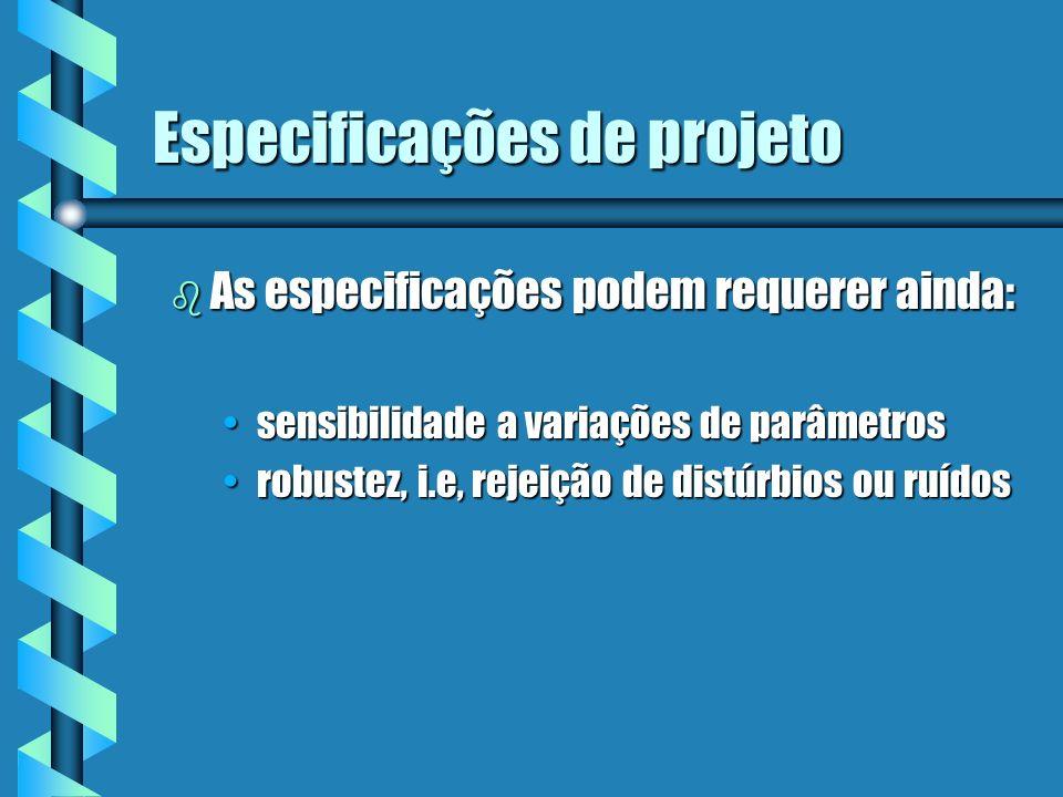 Especificações de projeto b O projeto poderá ser feito no domínio da freqüência ou no domínio do tempo b Por exemplo a precisão de regime permanente é geralmente feita em relação a: entrada tipo degrau entrada tipo degrau entrada tipo rampaentrada tipo rampa entrada tipo parabólicaentrada tipo parabólica b Outras especificações são normalmente feitas no domínio do tempo, pois são definidas para a função degrau unitário, tais como: tempo de subida, máximo overshooting, e tempo de assentamentotempo de subida, máximo overshooting, e tempo de assentamento