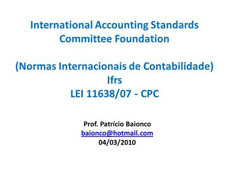 Prof. Patrício Baionco 04/03/2010 International Accounting Standards Committee Foundation (Normas Internacionais.