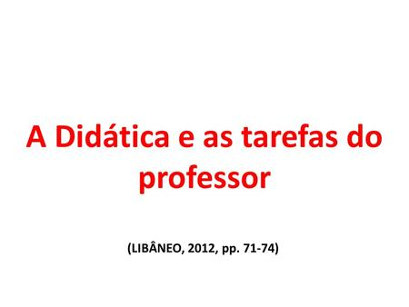A Didática e as tarefas do professor (LIBÂNEO, 2012, pp )