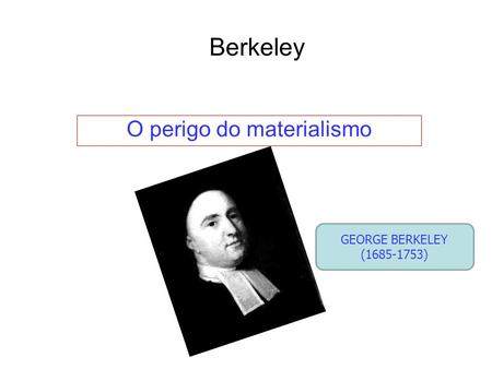 Berkeley O perigo do materialismo GEORGE BERKELEY (1685-1753)