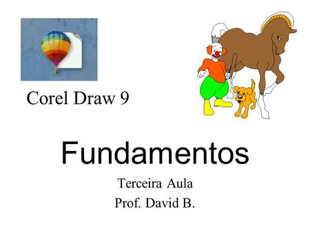 Corel Draw 9 Fundamentos Terceira Aula Prof. David B.