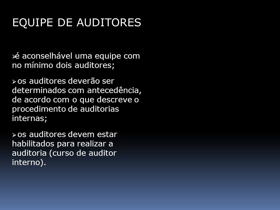 EQUIPE DE AUDITORES Poderá ser determinado um auditor líder para cada auditoria, que deverá: ser responsável por todas as etapas da auditoria; ter autoridade para tomar decisões finais; participar da seleção da equipe de auditores; atuar como representante da equipe de auditores; apresentar o relatório final de auditoria.
