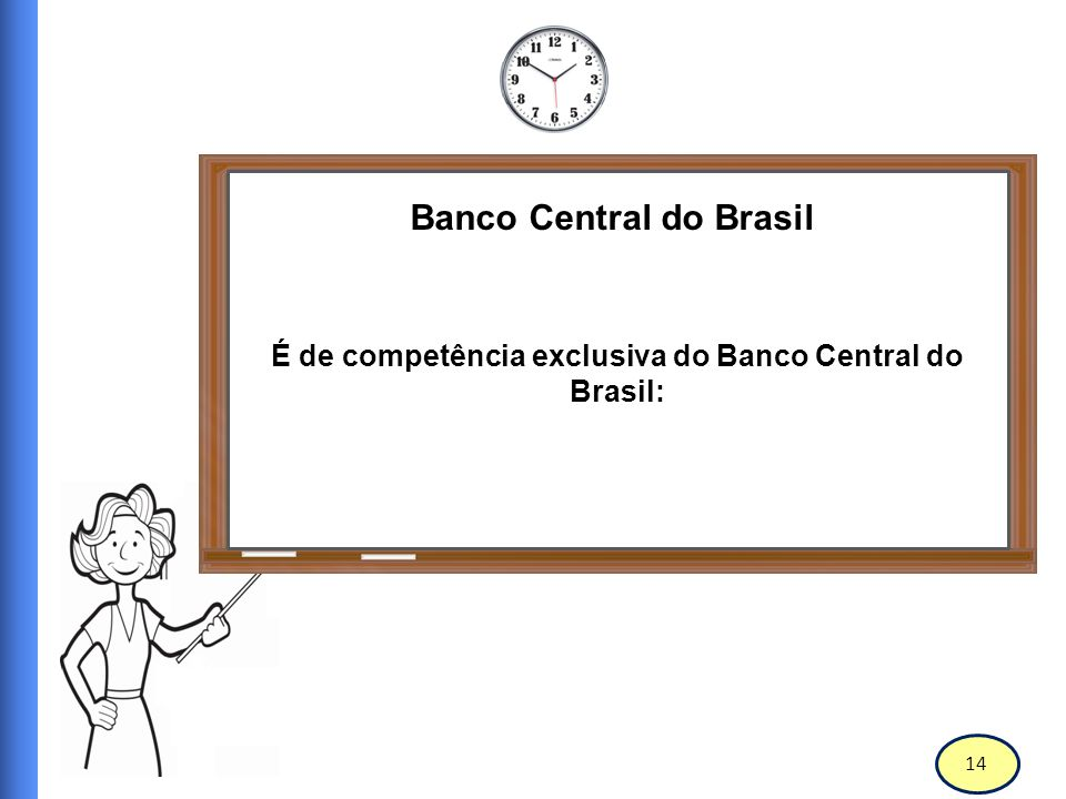 15 Banco Central do Brasil Emitir moeda (observação: a fabricação de correspondentes em papel moeda e moeda metálica é feita pela Casa da Moeda).