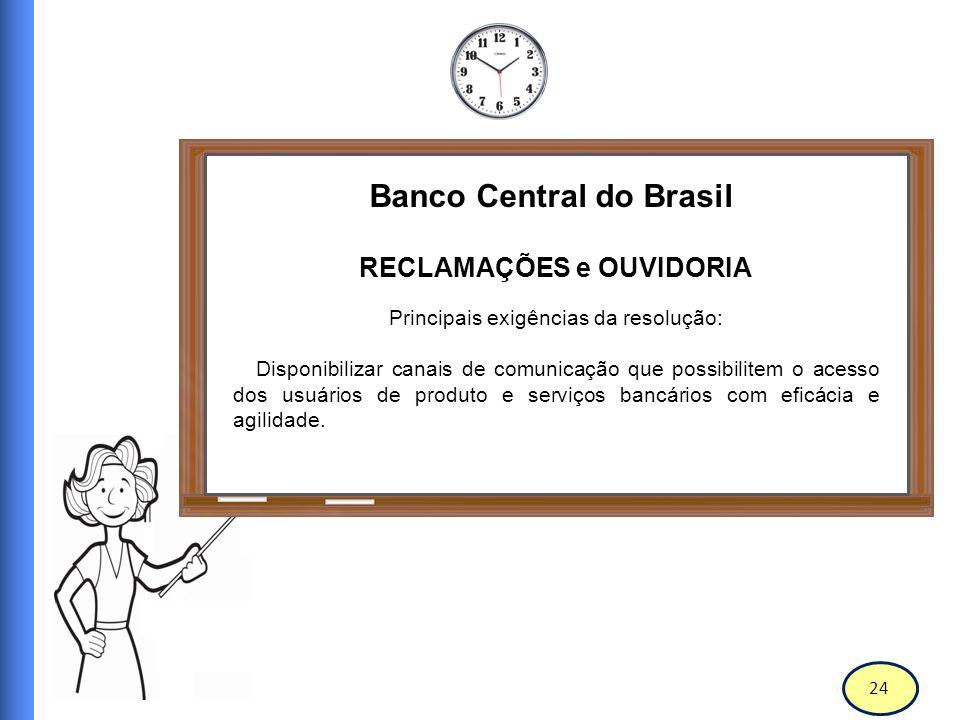 25 Banco Central do Brasil RECLAMAÇÕES e OUVIDORIA Principais exigências da resolução: Ter disponível para os usuários, um número de contato gratuito, cujo número deve estar à disposição nos meios de acesso bancário.