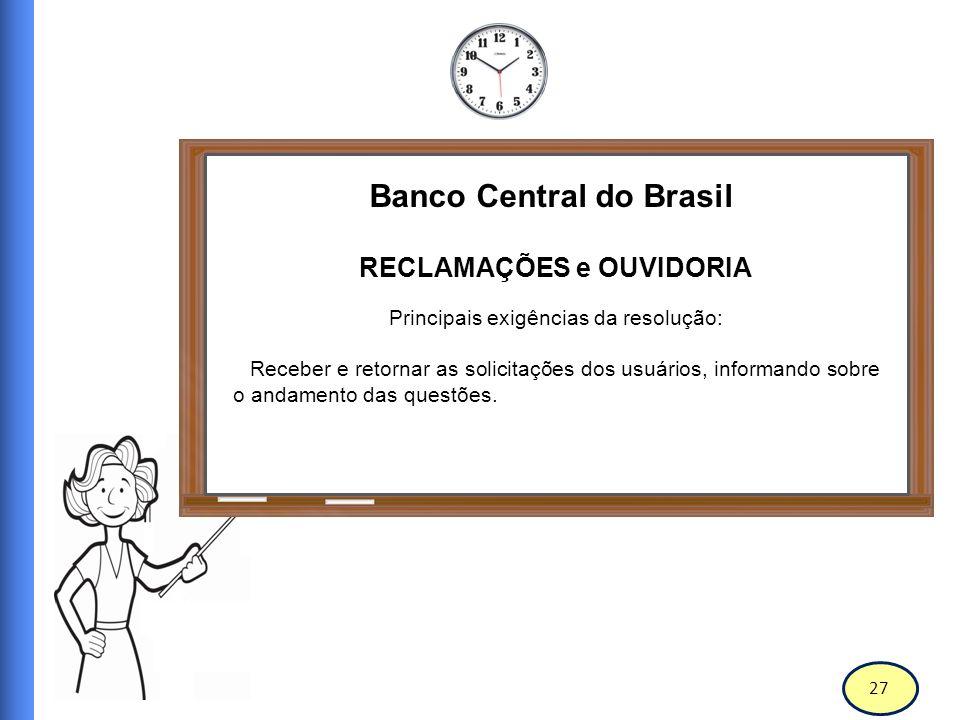 28 Banco Central do Brasil RECLAMAÇÕES e OUVIDORIA Principais exigências da resolução: Propor ao Conselho e a Diretoria medidas de aprimoramento e corretivas, com relação as demandas recebidas.