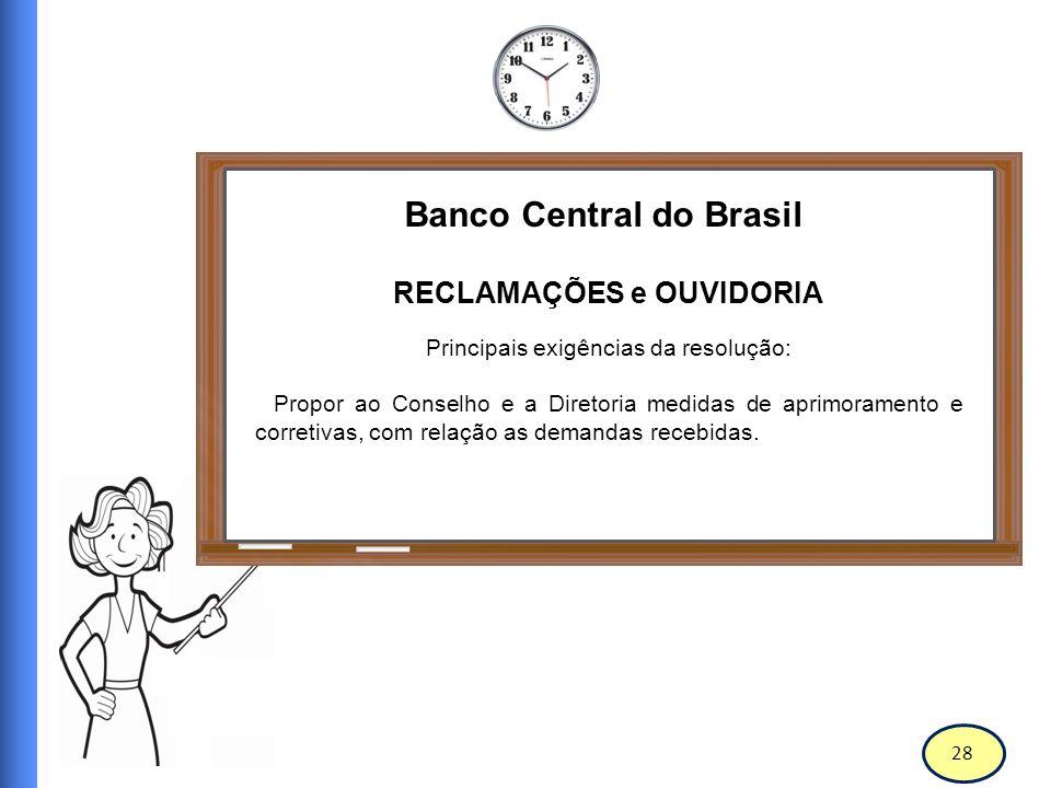 29 Banco Central do Brasil RECLAMAÇÕES e OUVIDORIA Principais exigências da resolução: Elaborar, encaminhar e propor a auditoria interna e ao comitê de auditoria, no final de cada semestre, relatórios sobre sua atuação durante este período, com melhorias e soluções.