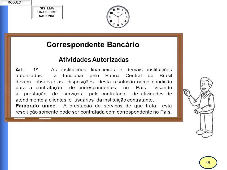 40 SISTEMA FINANCEIRO NACIONAL MODULO I Correspondente Bancário Atividades Autorizadas Art.