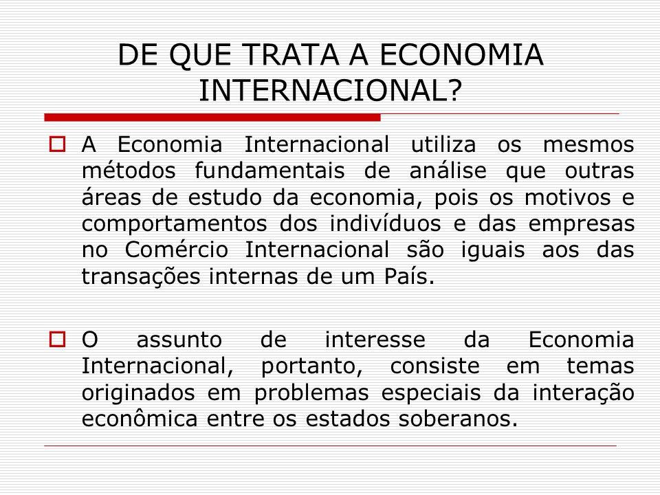 CONCEITO:ECONOMIA INTERNACIONAL Parte da teoria Econômica que estuda as relações entre os países, as quais envolvem transações com mercadorias, transações com serviços e transações financeiras.